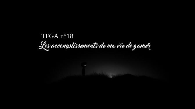 TFGA n°18 : Les accomplissements de ma vie de gamer